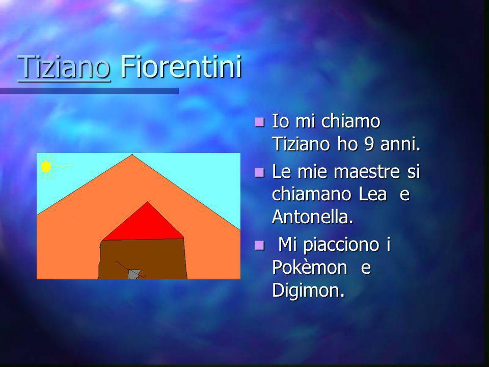 Tiziano Fiorentini Io mi chiamo Tiziano ho 9 anni.