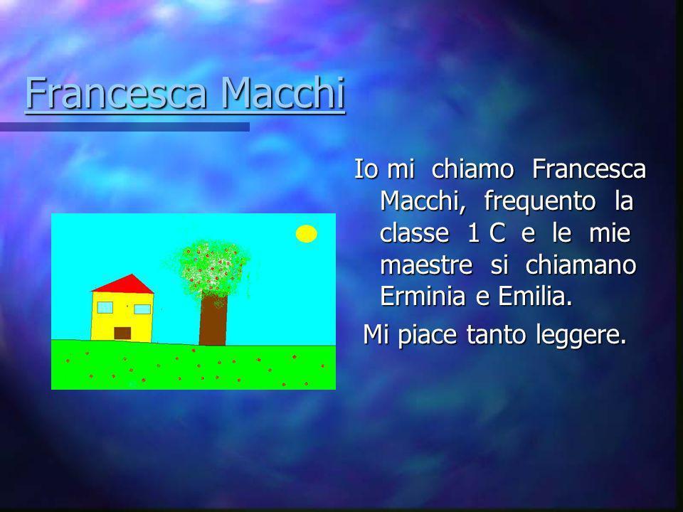 Francesca Macchi Io mi chiamo Francesca Macchi, frequento la classe 1 C e le mie maestre si chiamano Erminia e Emilia.