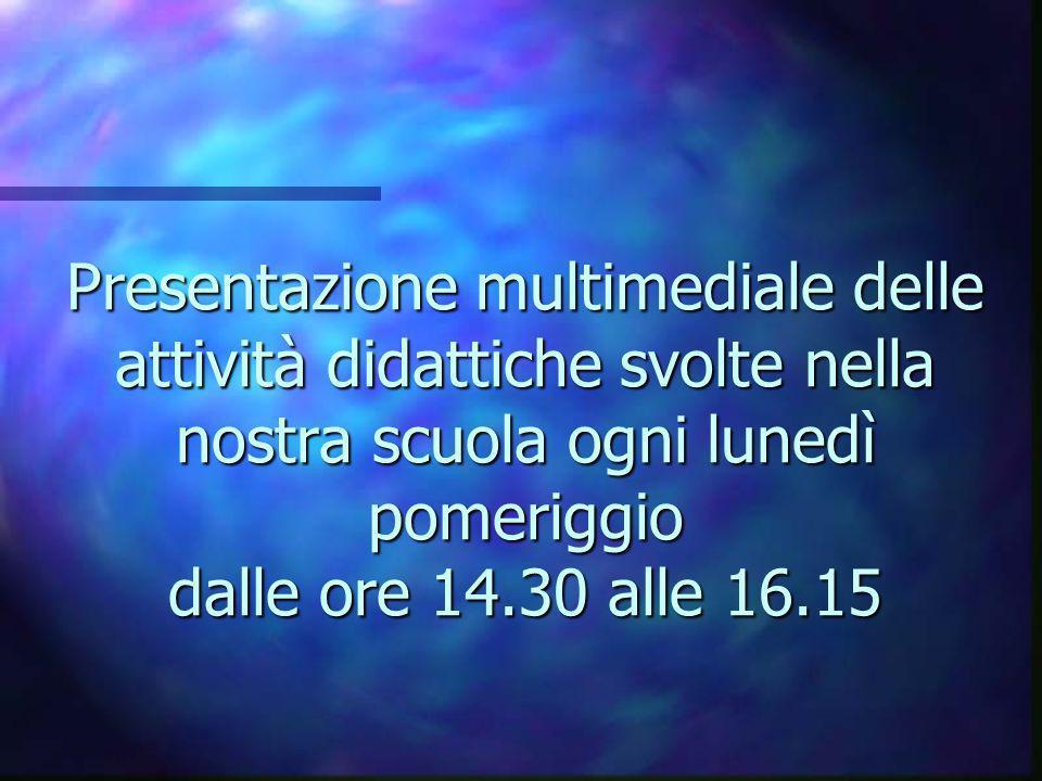 Presentazione multimediale delle attività didattiche svolte nella nostra scuola ogni lunedì pomeriggio dalle ore 14.30 alle 16.15