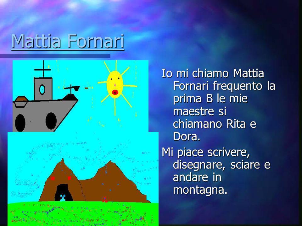 Mattia Fornari Io mi chiamo Mattia Fornari frequento la prima B le mie maestre si chiamano Rita e Dora.