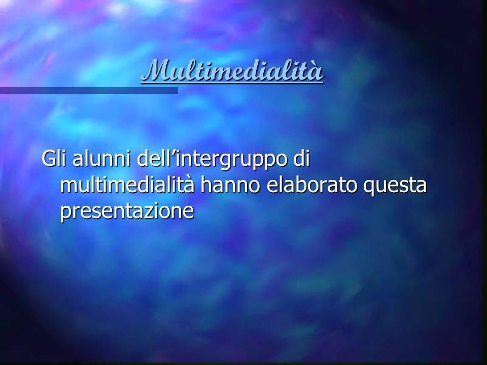 Multimedialità Gli alunni dell'intergruppo di multimedialità hanno elaborato questa presentazione