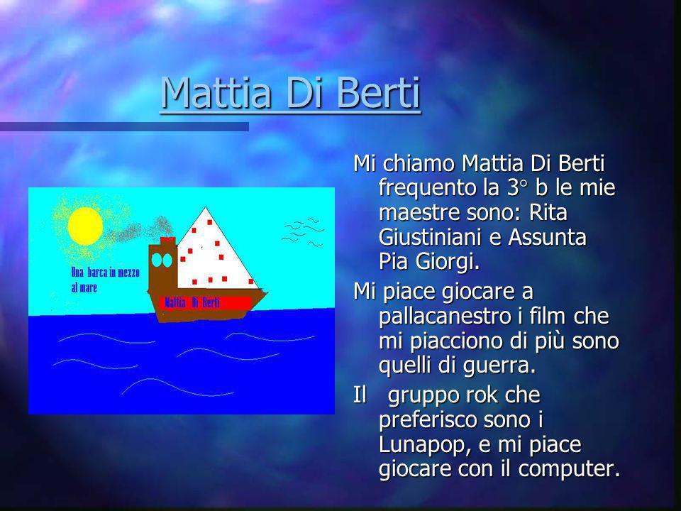 Mattia Di Berti Mi chiamo Mattia Di Berti frequento la 3° b le mie maestre sono: Rita Giustiniani e Assunta Pia Giorgi.
