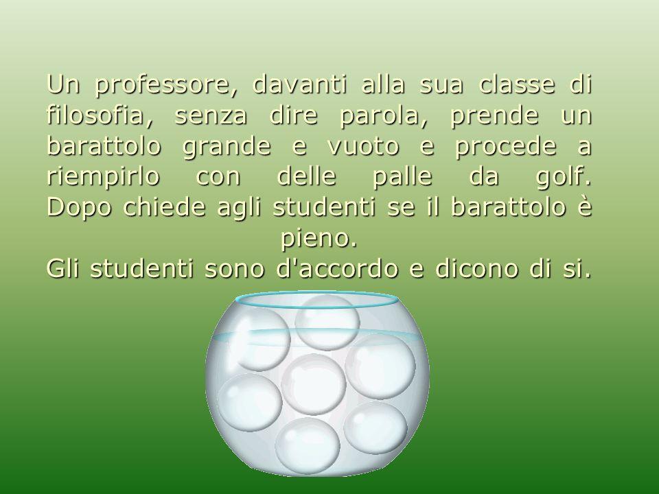 Un professore, davanti alla sua classe di filosofia, senza dire parola, prende un barattolo grande e vuoto e procede a riempirlo con delle palle da golf.