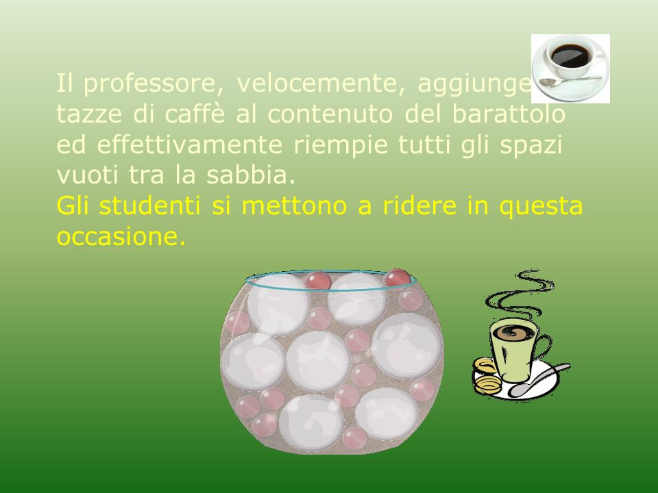 Il professore, velocemente, aggiunge due tazze di caffè al contenuto del barattolo ed effettivamente riempie tutti gli spazi vuoti tra la sabbia.