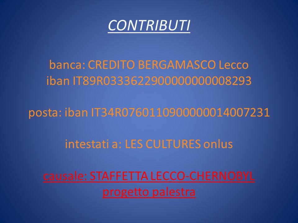 CONTRIBUTI banca: CREDITO BERGAMASCO Lecco iban IT89R0333622900000000008293 posta: iban IT34R0760110900000014007231 intestati a: LES CULTURES onlus causale: STAFFETTA LECCO-CHERNOBYL progetto palestra