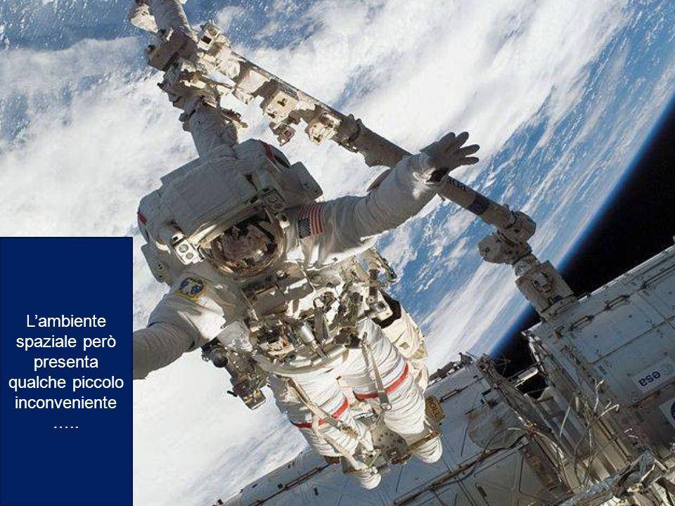 L'ambiente spaziale però presenta qualche piccolo inconveniente…..