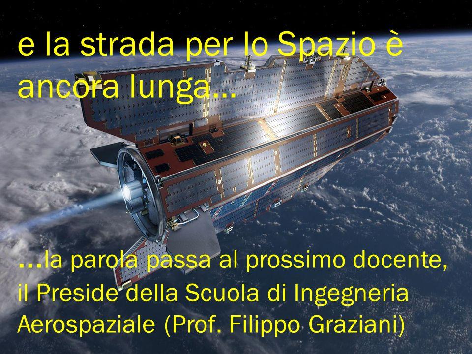 e la strada per lo Spazio è ancora lunga… …la parola passa al prossimo docente, il Preside della Scuola di Ingegneria Aerospaziale (Prof.
