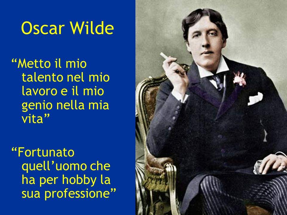 Oscar Wilde Metto il mio talento nel mio lavoro e il mio genio nella mia vita Fortunato quell'uomo che ha per hobby la sua professione