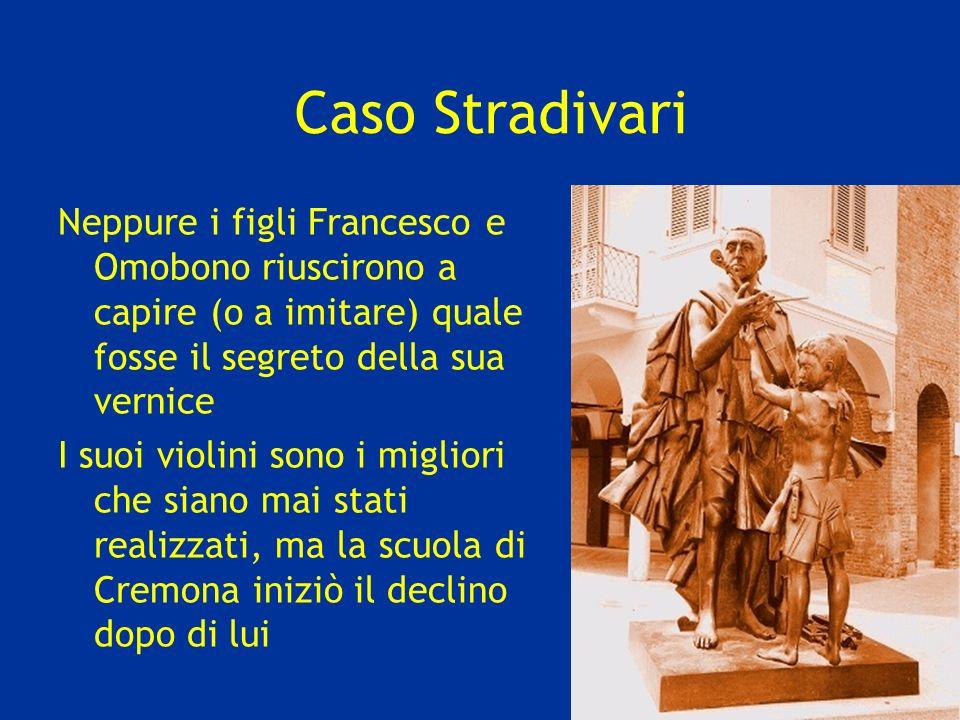 Caso Stradivari Neppure i figli Francesco e Omobono riuscirono a capire (o a imitare) quale fosse il segreto della sua vernice.