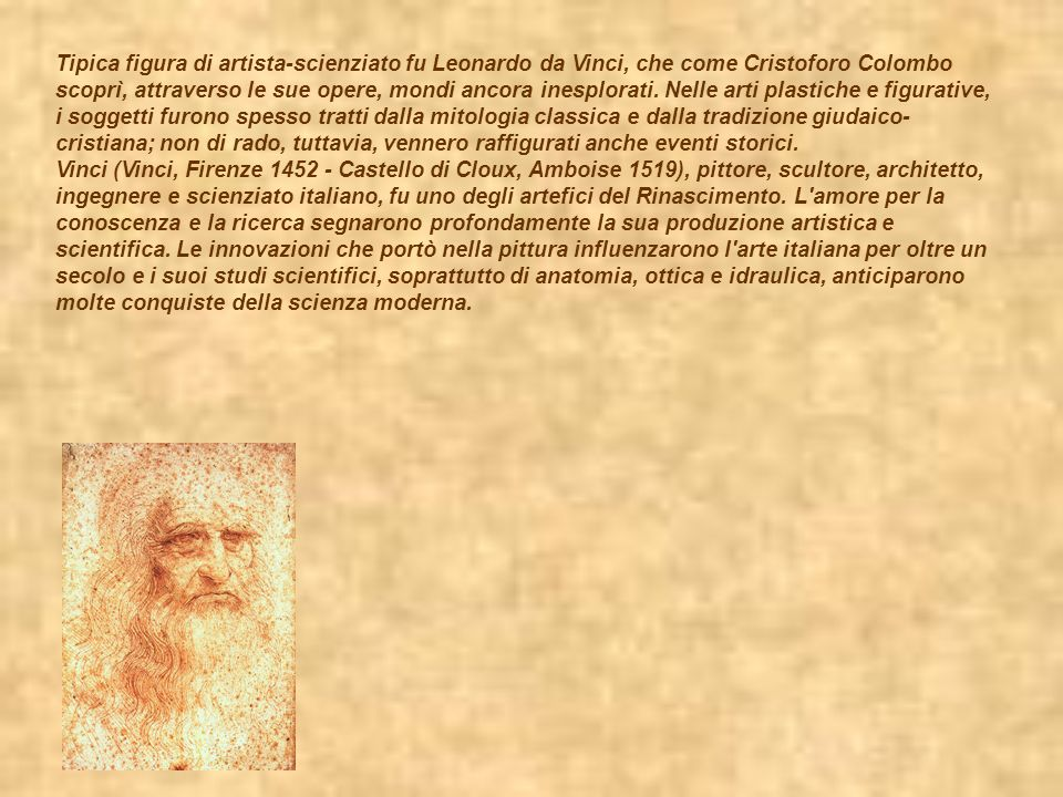 Tipica figura di artista-scienziato fu Leonardo da Vinci, che come Cristoforo Colombo scoprì, attraverso le sue opere, mondi ancora inesplorati. Nelle arti plastiche e figurative, i soggetti furono spesso tratti dalla mitologia classica e dalla tradizione giudaico-cristiana; non di rado, tuttavia, vennero raffigurati anche eventi storici.