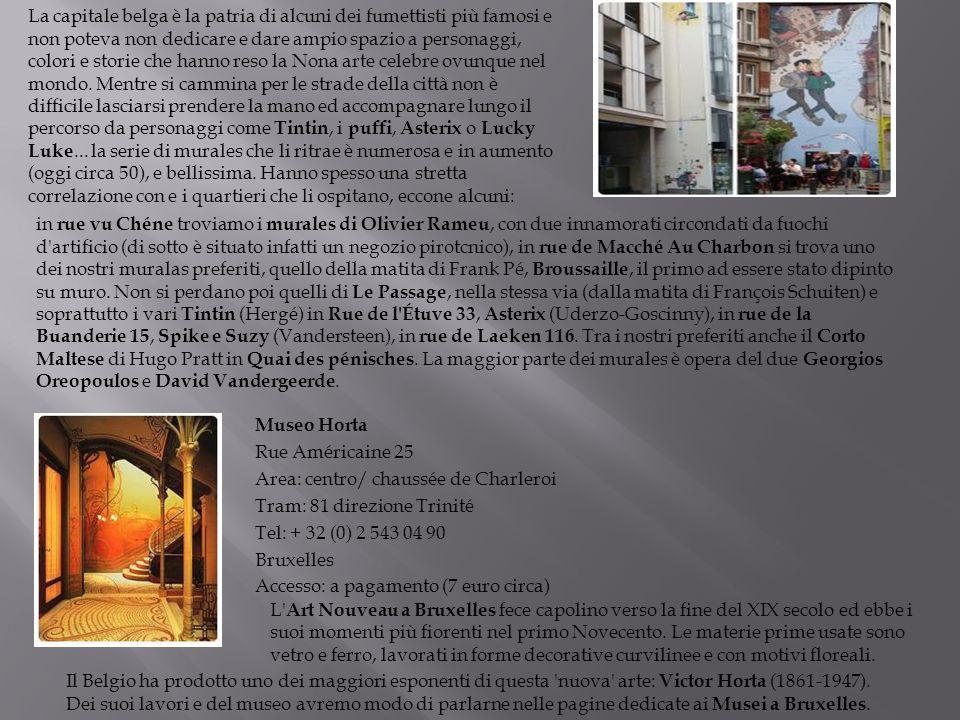 La capitale belga è la patria di alcuni dei fumettisti più famosi e non poteva non dedicare e dare ampio spazio a personaggi, colori e storie che hanno reso la Nona arte celebre ovunque nel mondo. Mentre si cammina per le strade della città non è difficile lasciarsi prendere la mano ed accompagnare lungo il percorso da personaggi come Tintin, i puffi, Asterix o Lucky Luke... la serie di murales che li ritrae è numerosa e in aumento (oggi circa 50), e bellissima. Hanno spesso una stretta correlazione con e i quartieri che li ospitano, eccone alcuni:
