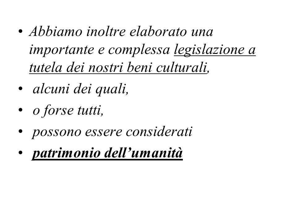 Abbiamo inoltre elaborato una importante e complessa legislazione a tutela dei nostri beni culturali,