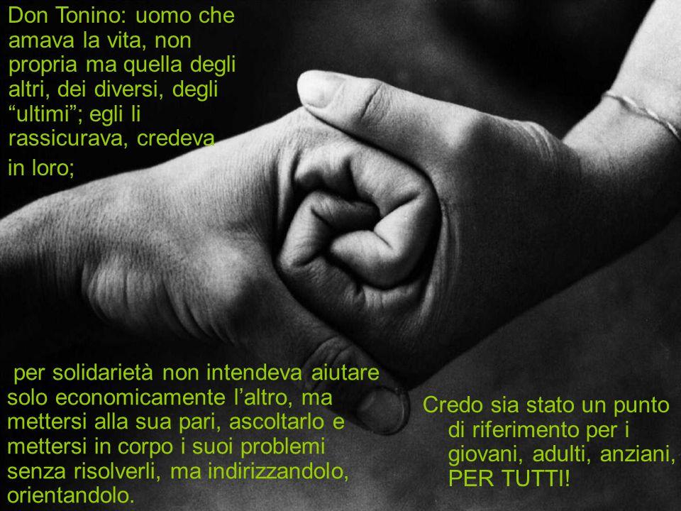 Don Tonino: uomo che amava la vita, non propria ma quella degli altri, dei diversi, degli ultimi ; egli li rassicurava, credeva