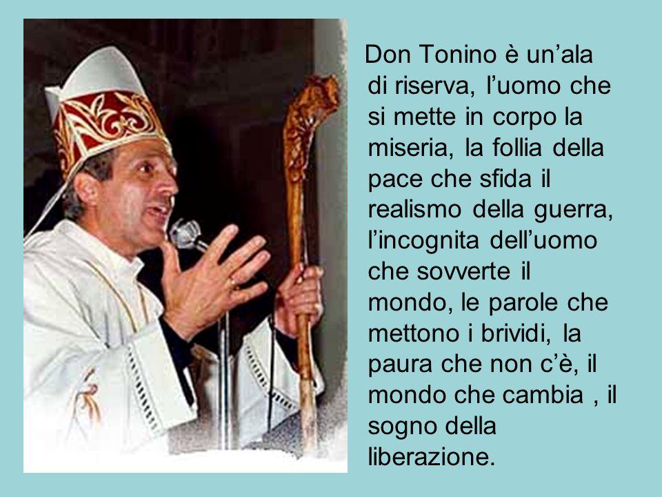 Don Tonino è un'ala di riserva, l'uomo che si mette in corpo la miseria, la follia della pace che sfida il realismo della guerra, l'incognita dell'uomo che sovverte il mondo, le parole che mettono i brividi, la paura che non c'è, il mondo che cambia , il sogno della liberazione.
