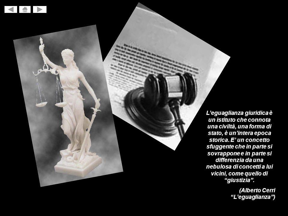 L'eguaglianza giuridica è un istituto che connota una civiltà, una forma di stato, è un'intera epoca storica. E' un concetto sfuggente che in parte si sovrappone e in parte si differenzia da una nebulosa di concetti a lui vicini, come quello di giustizia .