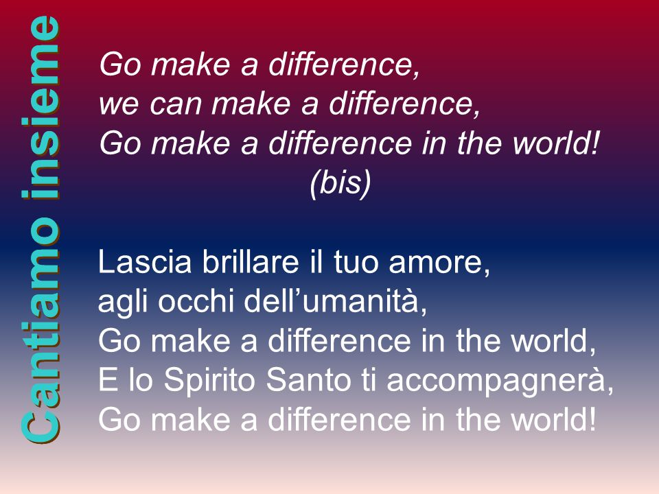 we can make a difference, Go make a difference in the world! (bis)