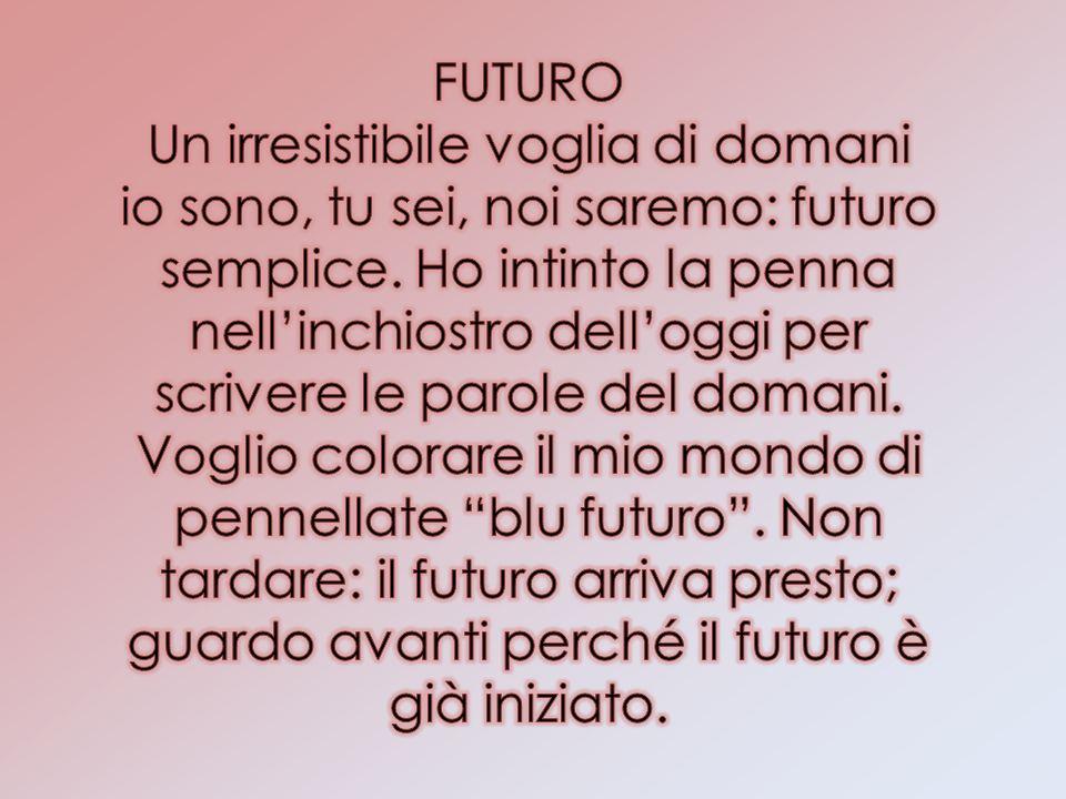 FUTURO Un irresistibile voglia di domani io sono, tu sei, noi saremo: futuro semplice.