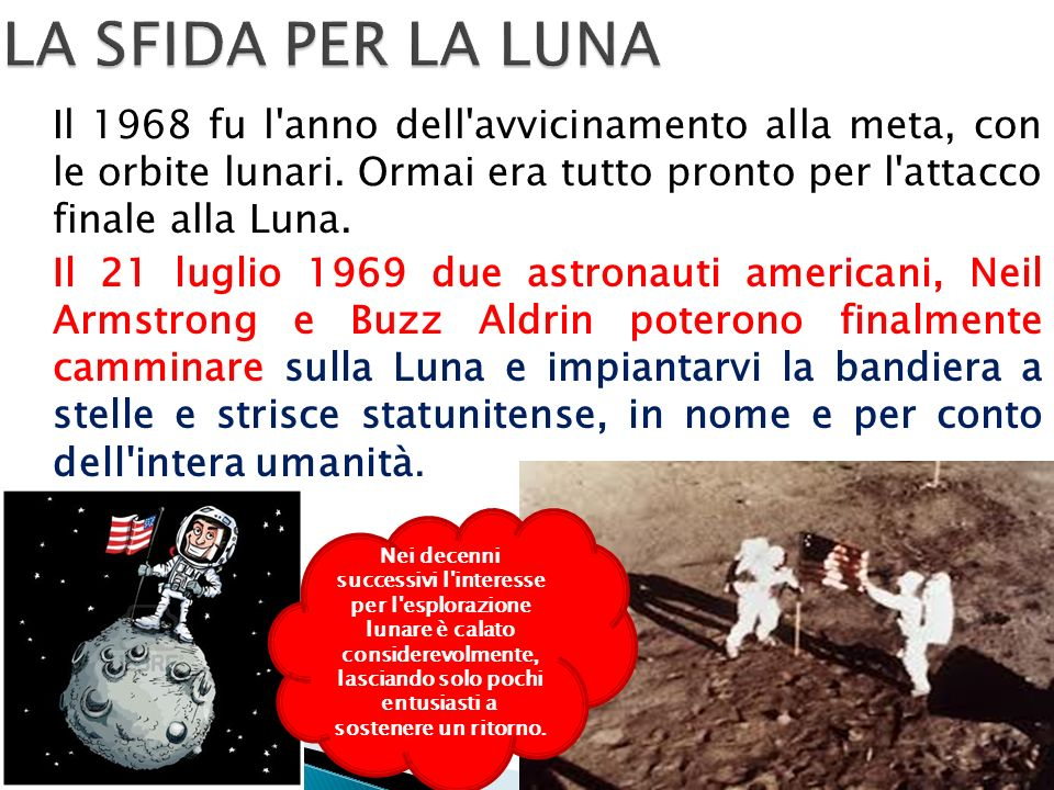 LA SFIDA PER LA LUNA Il 1968 fu l anno dell avvicinamento alla meta, con le orbite lunari. Ormai era tutto pronto per l attacco finale alla Luna.