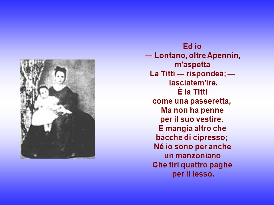 — Lontano, oltre Apennin, m aspetta La Tittí — rispondea; —