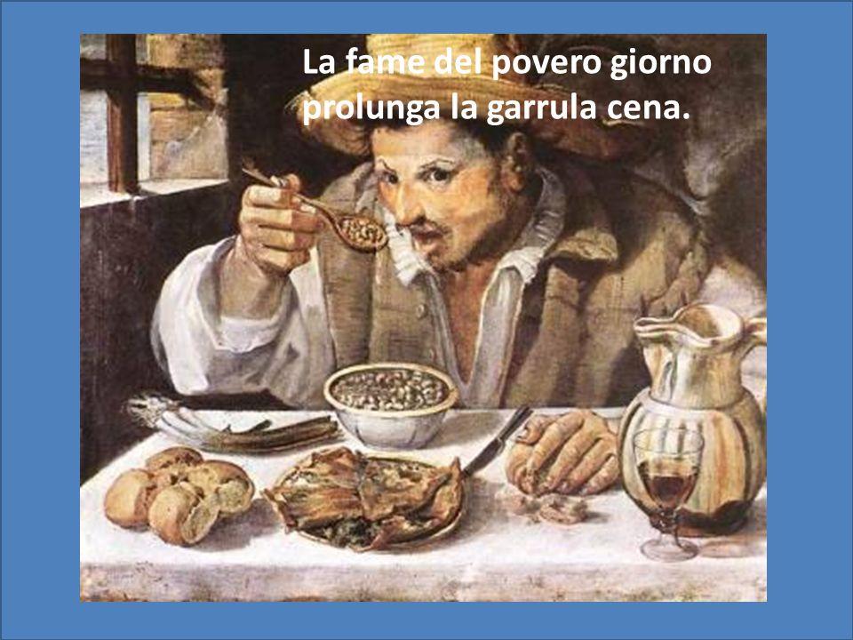 La fame del povero giorno prolunga la garrula cena.
