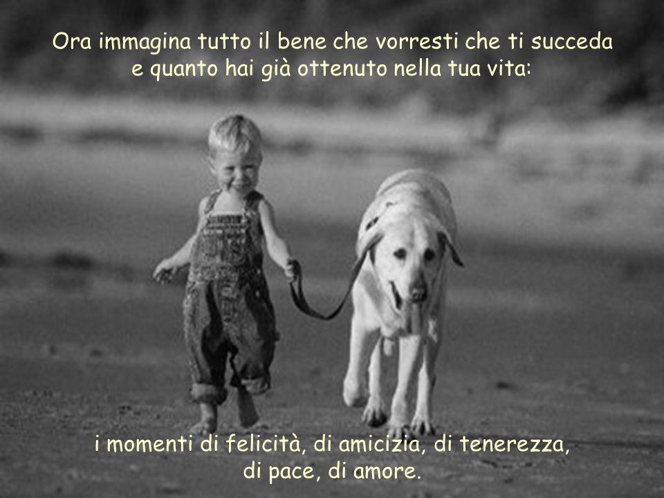i momenti di felicità, di amicizia, di tenerezza, di pace, di amore.