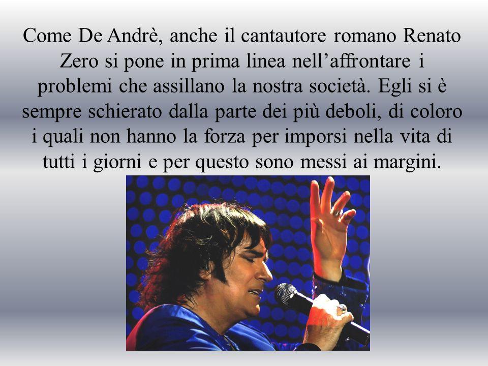 Come De Andrè, anche il cantautore romano Renato Zero si pone in prima linea nell'affrontare i problemi che assillano la nostra società.