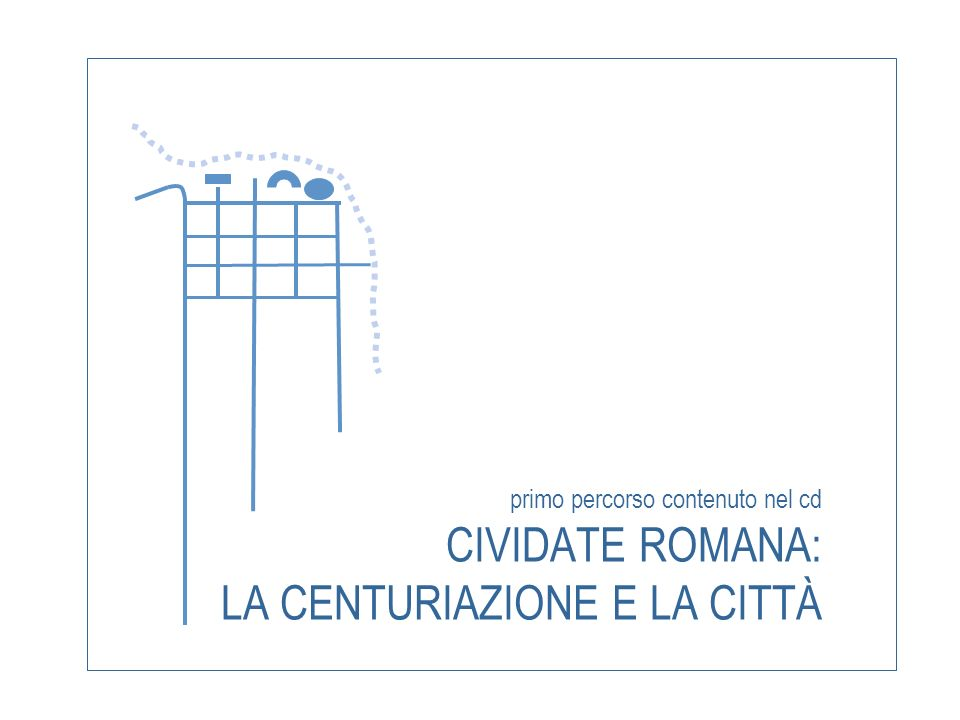 primo percorso contenuto nel cd CIVIDATE ROMANA: LA CENTURIAZIONE E LA CITTÀ