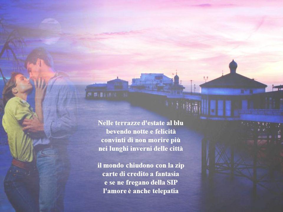 Nelle terrazze d estate al blu bevendo notte e felicità convinti di non morire più nei lunghi inverni delle città il mondo chiudono con la zip carte di credito a fantasia e se ne fregano della SIP l amore è anche telepatia