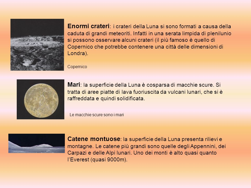 Enormi crateri: i crateri della Luna si sono formati a causa della caduta di grandi meteoriti. Infatti in una serata limpida di plenilunio si possono osservare alcuni crateri (il più famoso è quello di Copernico che potrebbe contenere una città delle dimensioni di Londra).