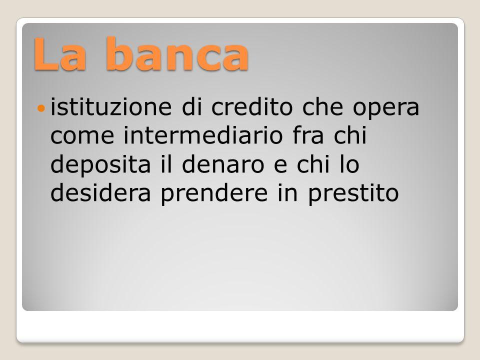 La banca istituzione di credito che opera come intermediario fra chi deposita il denaro e chi lo desidera prendere in prestito.