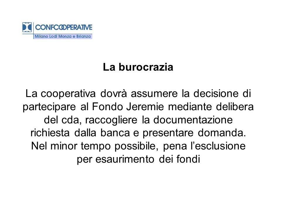 La burocrazia La cooperativa dovrà assumere la decisione di partecipare al Fondo Jeremie mediante delibera del cda, raccogliere la documentazione richiesta dalla banca e presentare domanda.