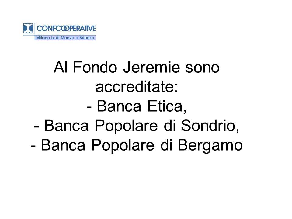 Al Fondo Jeremie sono accreditate: - Banca Etica, - Banca Popolare di Sondrio, - Banca Popolare di Bergamo