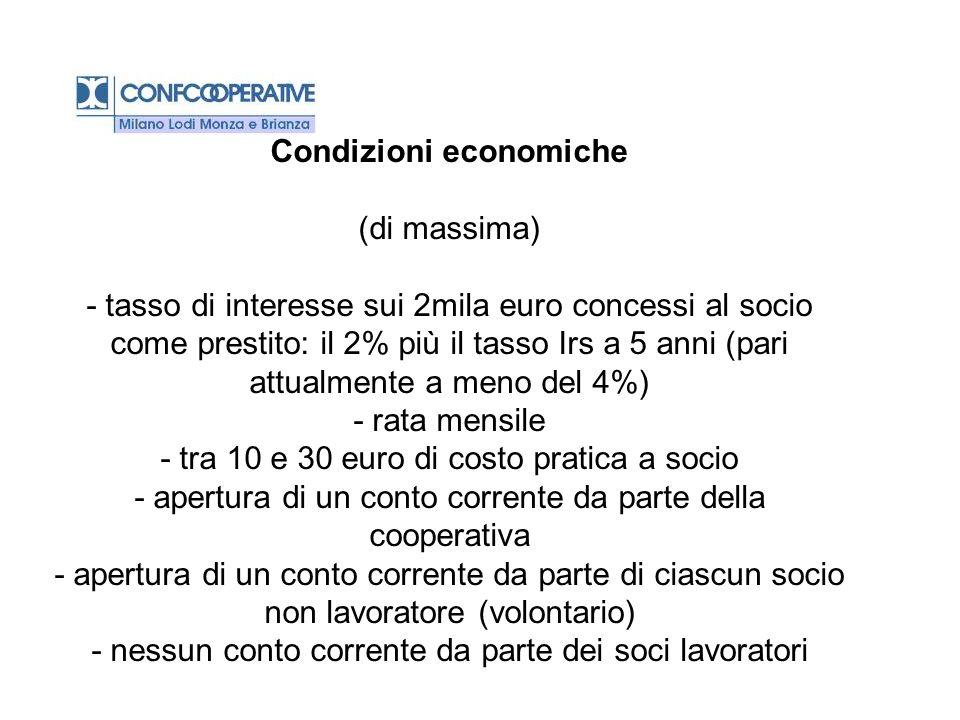 Condizioni economiche (di massima) - tasso di interesse sui 2mila euro concessi al socio come prestito: il 2% più il tasso Irs a 5 anni (pari attualmente a meno del 4%) - rata mensile - tra 10 e 30 euro di costo pratica a socio - apertura di un conto corrente da parte della cooperativa - apertura di un conto corrente da parte di ciascun socio non lavoratore (volontario) - nessun conto corrente da parte dei soci lavoratori