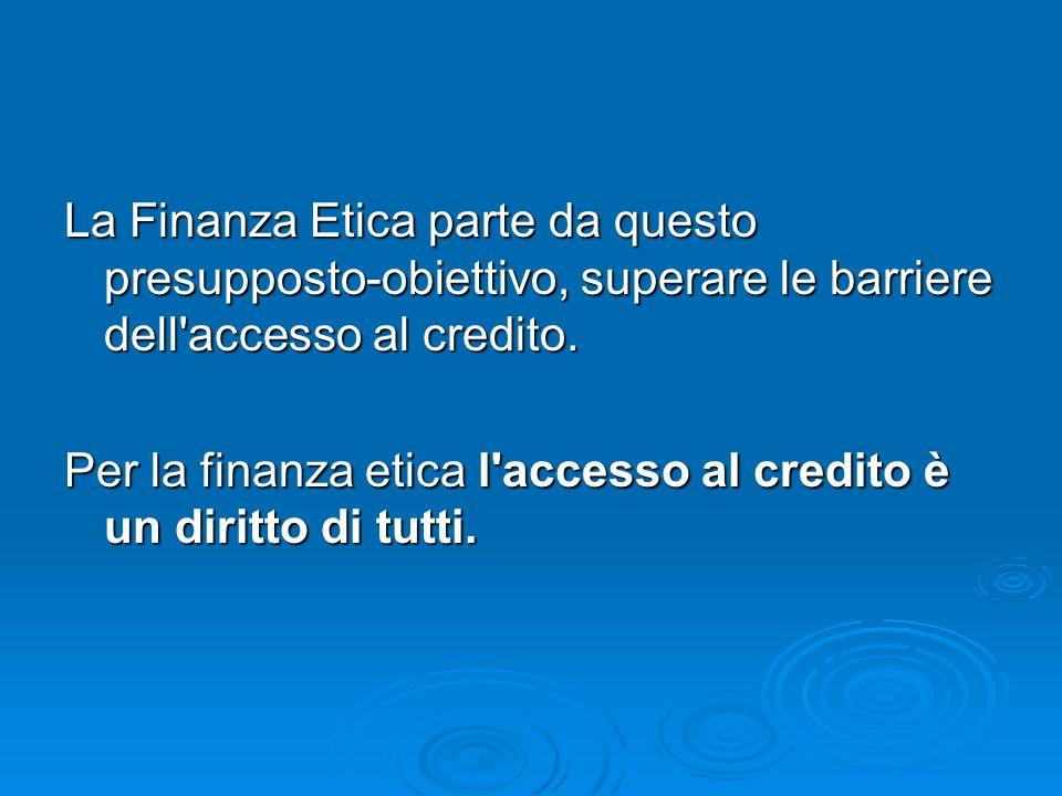 La Finanza Etica parte da questo presupposto-obiettivo, superare le barriere dell accesso al credito.