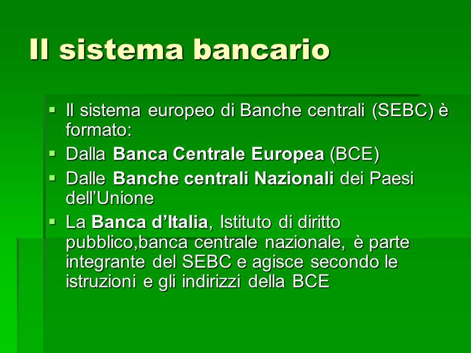 Il sistema bancario Il sistema europeo di Banche centrali (SEBC) è formato: Dalla Banca Centrale Europea (BCE)