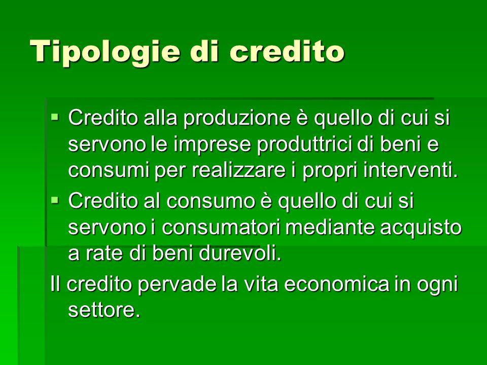 Tipologie di credito Credito alla produzione è quello di cui si servono le imprese produttrici di beni e consumi per realizzare i propri interventi.