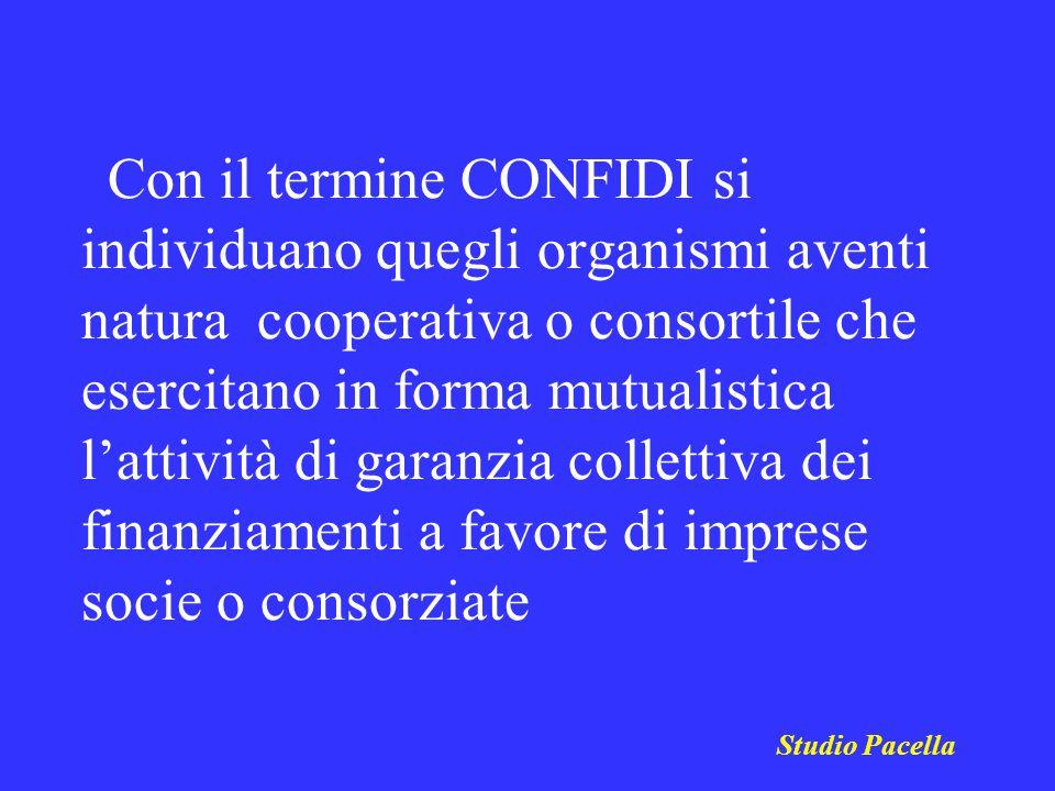 Con il termine CONFIDI si individuano quegli organismi aventi natura cooperativa o consortile che esercitano in forma mutualistica l'attività di garanzia collettiva dei finanziamenti a favore di imprese socie o consorziate