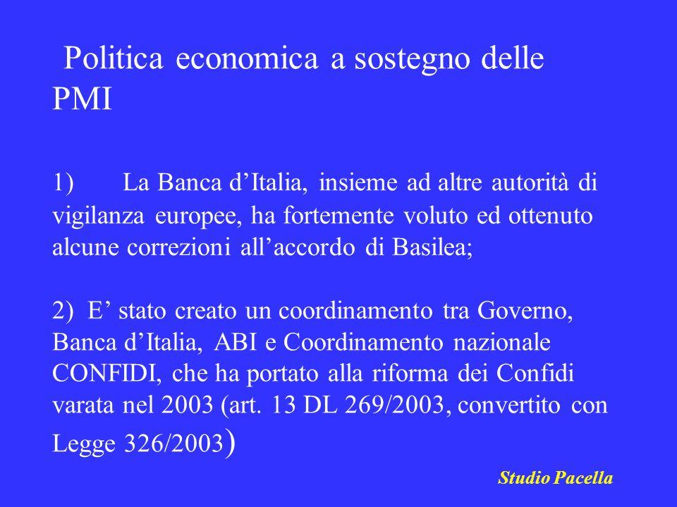 Politica economica a sostegno delle PMI 1) La Banca d'Italia, insieme ad altre autorità di vigilanza europee, ha fortemente voluto ed ottenuto alcune correzioni all'accordo di Basilea; 2) E' stato creato un coordinamento tra Governo, Banca d'Italia, ABI e Coordinamento nazionale CONFIDI, che ha portato alla riforma dei Confidi varata nel 2003 (art. 13 DL 269/2003, convertito con Legge 326/2003)