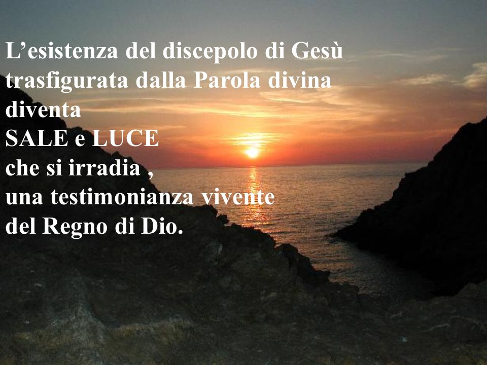 L'esistenza del discepolo di Gesù trasfigurata dalla Parola divina diventa SALE e LUCE che si irradia , una testimonianza vivente del Regno di Dio.