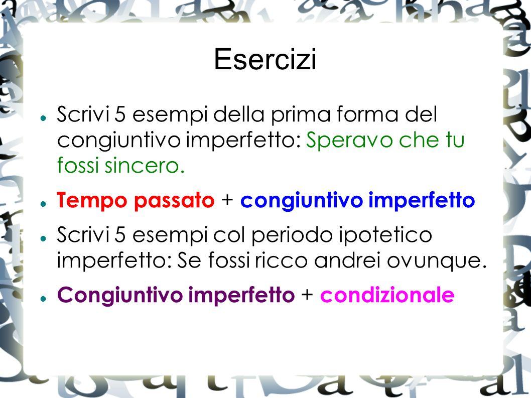 Esercizi Scrivi 5 esempi della prima forma del congiuntivo imperfetto: Speravo che tu fossi sincero.