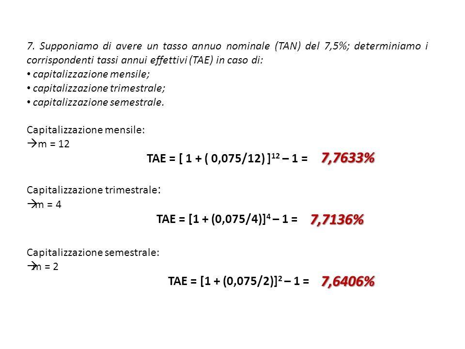 7. Supponiamo di avere un tasso annuo nominale (TAN) del 7,5%; determiniamo i corrispondenti tassi annui effettivi (TAE) in caso di: