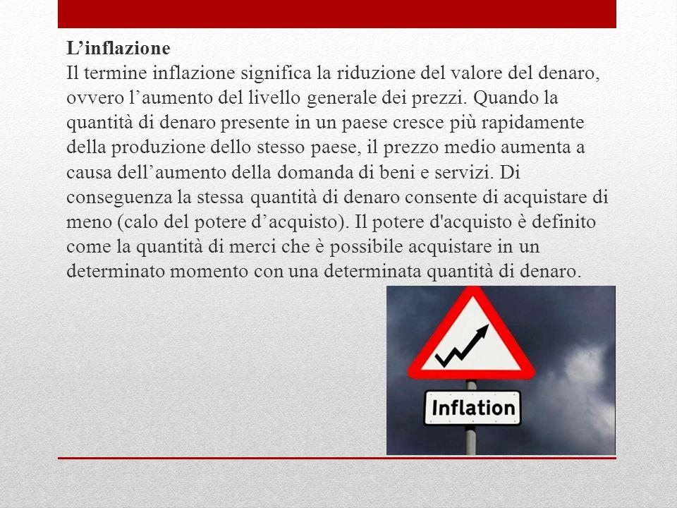 L'inflazione Il termine inflazione significa la riduzione del valore del denaro, ovvero l'aumento del livello generale dei prezzi.