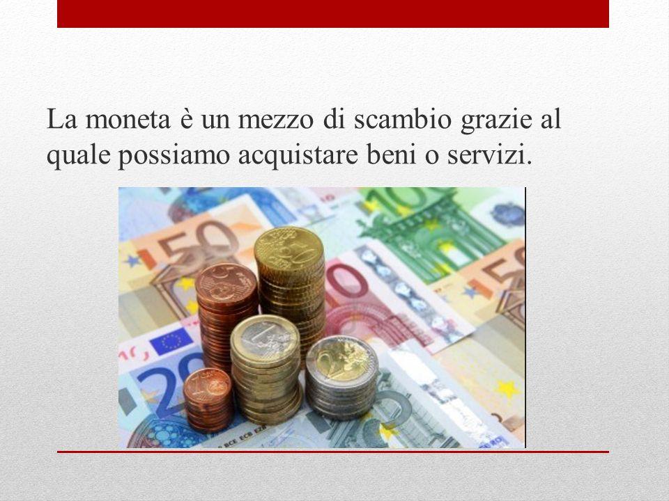 La moneta è un mezzo di scambio grazie al quale possiamo acquistare beni o servizi.