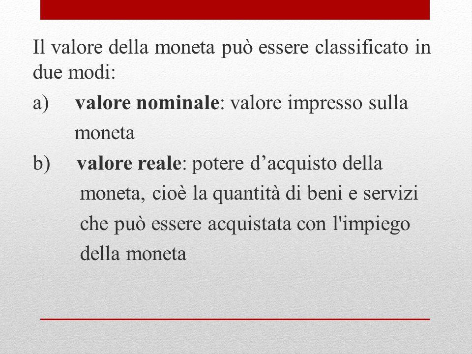 Il valore della moneta può essere classificato in due modi: a) valore nominale: valore impresso sulla moneta b) valore reale: potere d'acquisto della moneta, cioè la quantità di beni e servizi che può essere acquistata con l impiego della moneta