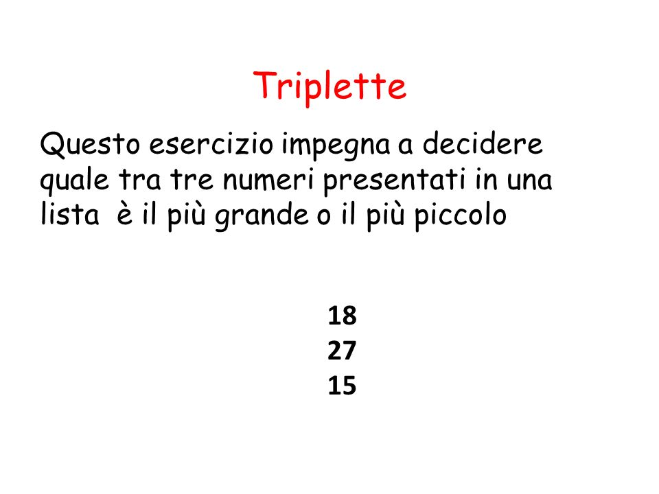 Triplette Questo esercizio impegna a decidere quale tra tre numeri presentati in una lista è il più grande o il più piccolo.