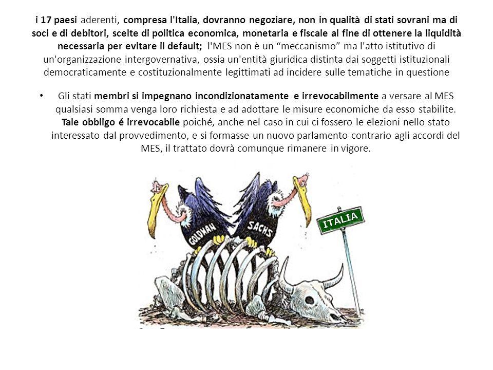 i 17 paesi aderenti, compresa l Italia, dovranno negoziare, non in qualità di stati sovrani ma di soci e di debitori, scelte di politica economica, monetaria e fiscale al fine di ottenere la liquidità necessaria per evitare il default; l MES non è un meccanismo ma l atto istitutivo di un organizzazione intergovernativa, ossia un entità giuridica distinta dai soggetti istituzionali democraticamente e costituzionalmente legittimati ad incidere sulle tematiche in questione