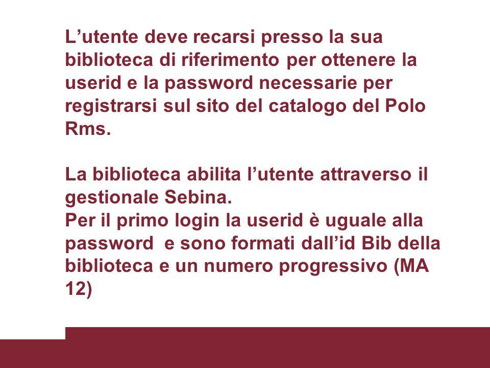 L'utente deve recarsi presso la sua biblioteca di riferimento per ottenere la userid e la password necessarie per registrarsi sul sito del catalogo del Polo Rms.