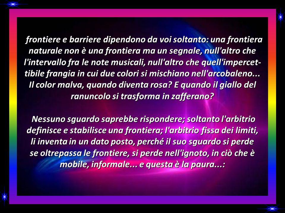 frontiere e barriere dipendono da voi soltanto: una frontiera naturale non è una frontiera ma un segnale, null altro che l intervallo fra le note musicali, null altro che quell impercet-tibile frangia in cui due colori si mischiano nell arcobaleno...