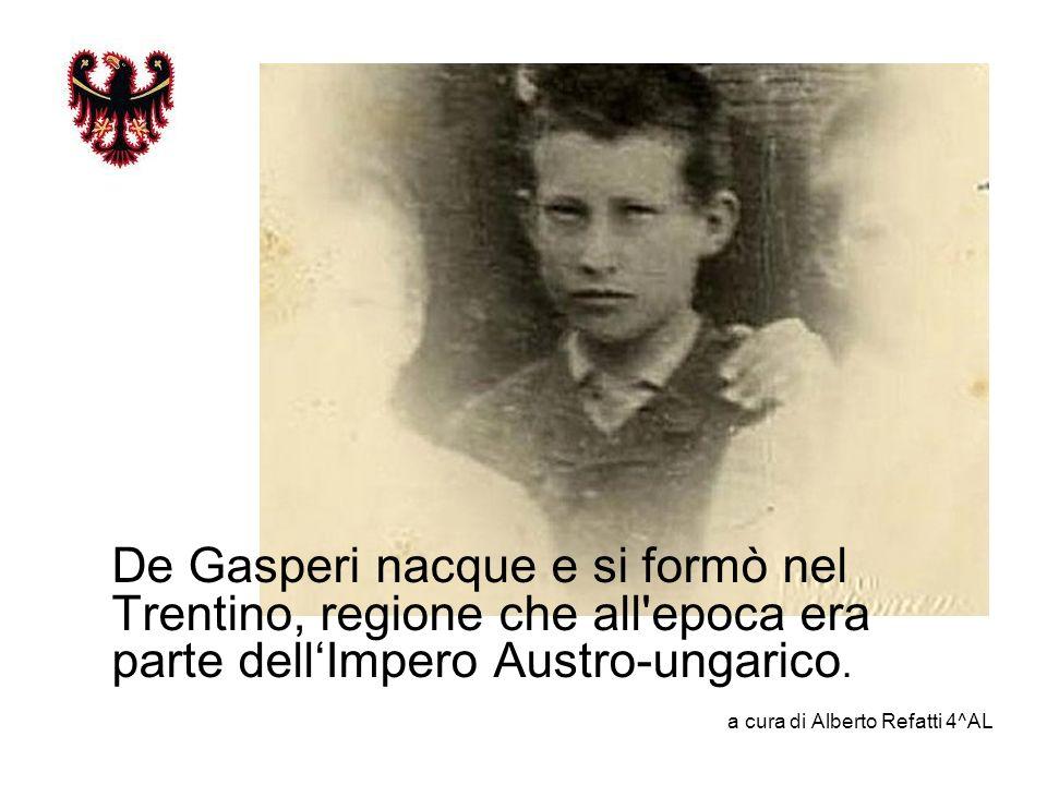 De Gasperi nacque e si formò nel Trentino, regione che all epoca era parte dell'Impero Austro-ungarico.