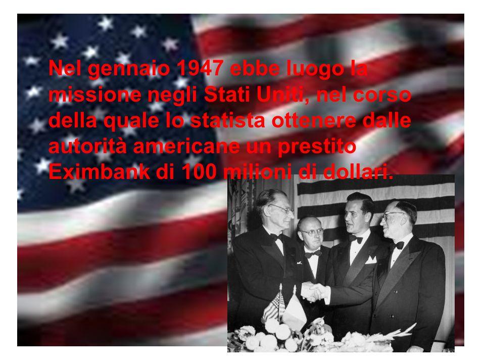 Nel gennaio 1947 ebbe luogo la missione negli Stati Uniti, nel corso della quale lo statista ottenere dalle autorità americane un prestito Eximbank di 100 milioni di dollari.